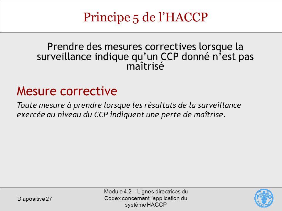 Diapositive 27 Module 4.2 – Lignes directrices du Codex concernant lapplication du système HACCP Principe 5 de lHACCP Prendre des mesures correctives