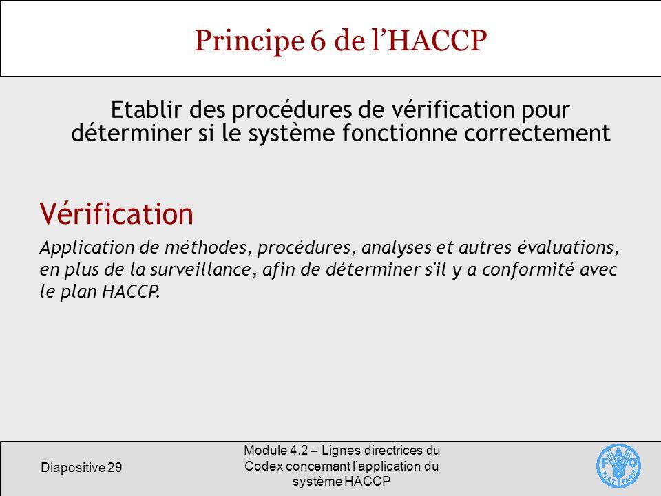Diapositive 29 Module 4.2 – Lignes directrices du Codex concernant lapplication du système HACCP Principe 6 de lHACCP Etablir des procédures de vérifi