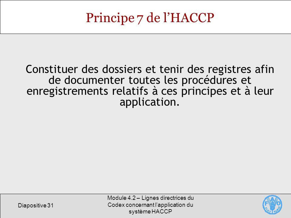 Diapositive 31 Module 4.2 – Lignes directrices du Codex concernant lapplication du système HACCP Principe 7 de lHACCP Constituer des dossiers et tenir
