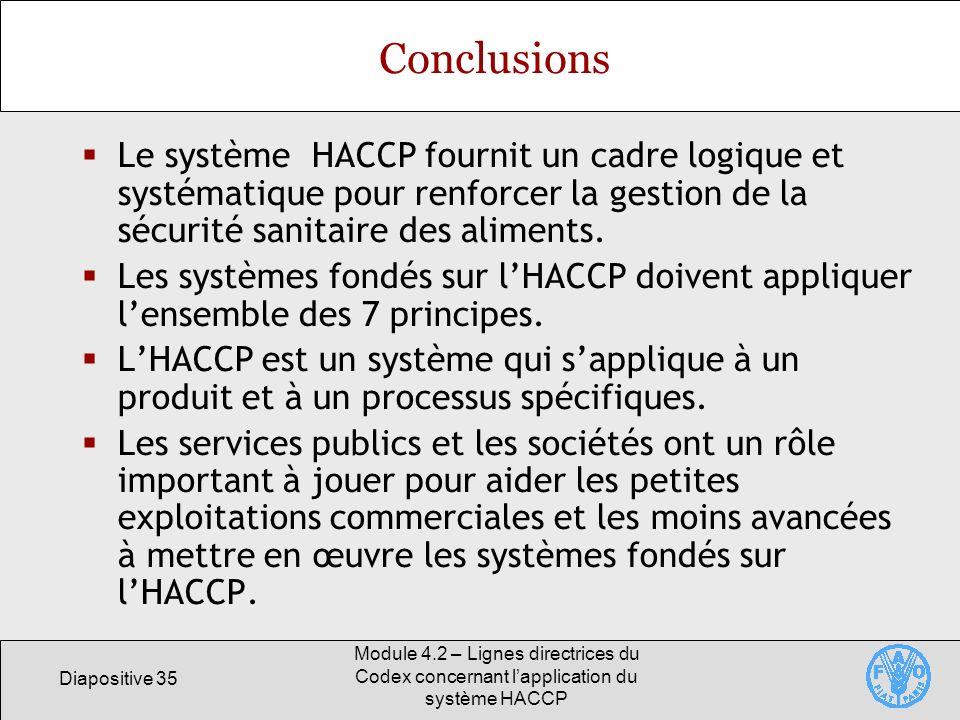 Diapositive 35 Module 4.2 – Lignes directrices du Codex concernant lapplication du système HACCP Conclusions Le système HACCP fournit un cadre logique