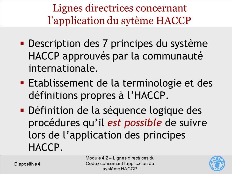 Diapositive 5 Module 4.2 – Lignes directrices du Codex concernant lapplication du système HACCP Conditions préalables à la mise en place dun système HACCP Les entreprises alimentaires doivent avoir établi des programmes conformes aux Principes généraux dhygiène alimentaire du Codex avant denvisager lapplication du système HACCP.