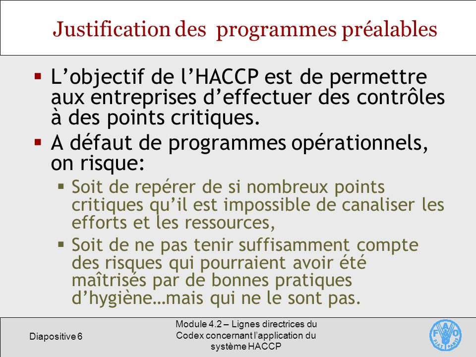 Diapositive 6 Module 4.2 – Lignes directrices du Codex concernant lapplication du système HACCP Justification des programmes préalables Lobjectif de l