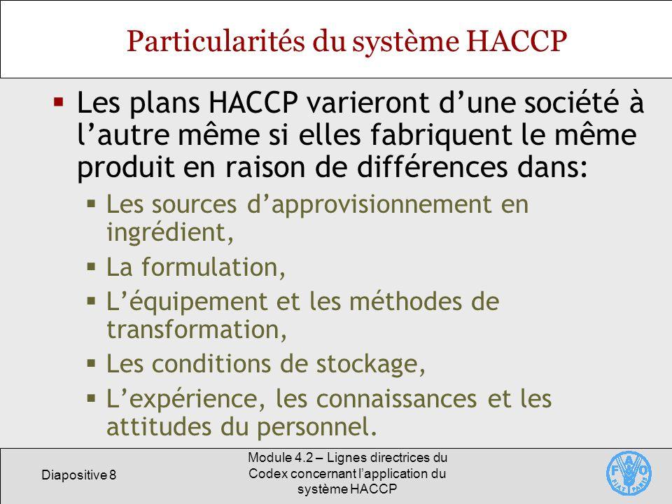 Diapositive 9 Module 4.2 – Lignes directrices du Codex concernant lapplication du système HACCP Souplesse du système HACCP Les systèmes HACCP doivent répondre aux besoins des sociétés en fonction: De la nature et de lampleur de lopération, Des ressources humaines et financières, De linfrastructure, etc.