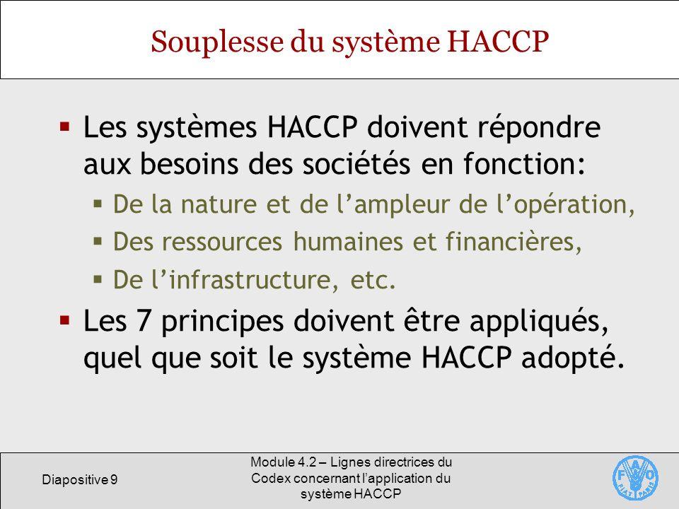 Diapositive 30 Module 4.2 – Lignes directrices du Codex concernant lapplication du système HACCP Application du principe 6 Déterminer les mesures correctives à prendre Etablir des procédures, y compris le prélèvement et lanalyse déchantillons aléatoires, pour déterminer si le système HACCP fonctionne correctement.