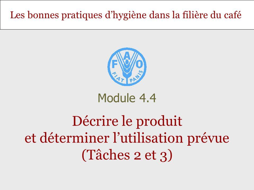 Diapositive 12 Module 4.4 – Décrire le produit et déterminer lutilisation prévue (Tâches 2 et 3) Liste des points à vérifier pendant le traitement et la préparation Risque de re-contamination, Durée de conservation liée aux conditions de distribution et à lutilisation du consommateur.