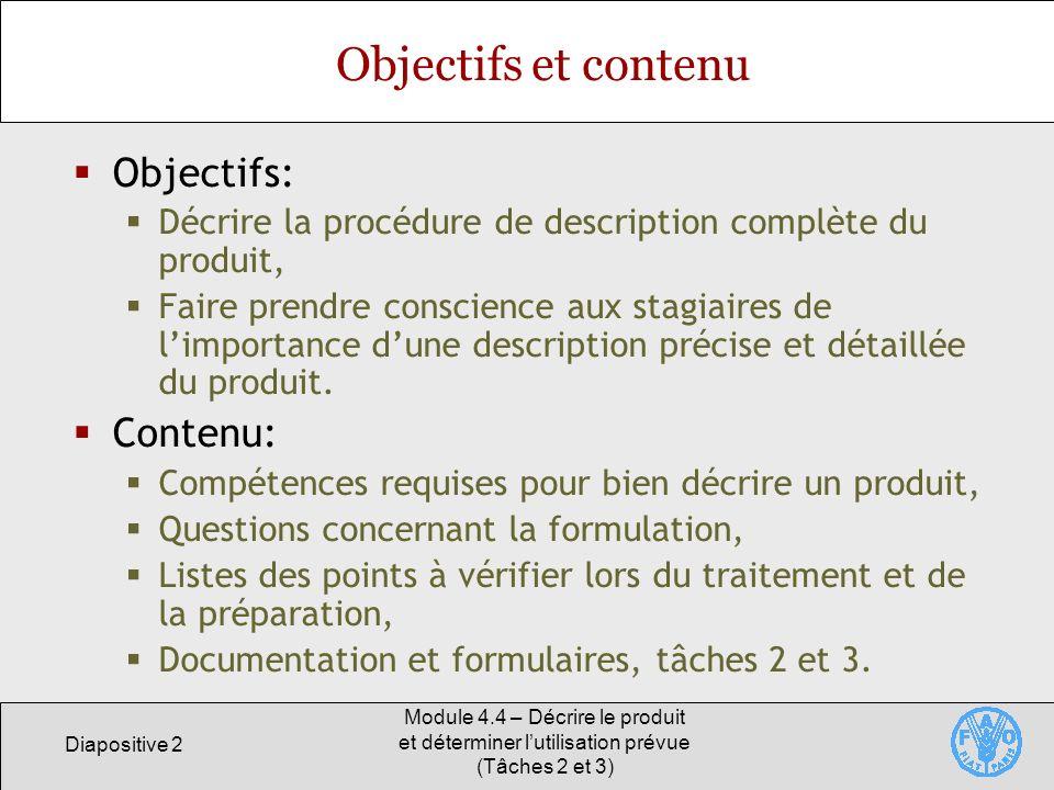 Diapositive 3 Module 4.4 – Décrire le produit et déterminer lutilisation prévue (Tâches 2 et 3) Décrire le produit Léquipe doit parfaitement connaître le produit, y compris: Les procédés de traitement détaillés, Les propriétés, la destination et lutilisation du produit.