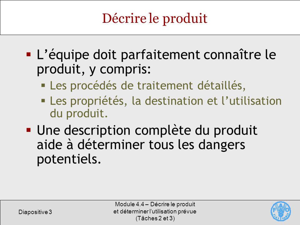 Diapositive 3 Module 4.4 – Décrire le produit et déterminer lutilisation prévue (Tâches 2 et 3) Décrire le produit Léquipe doit parfaitement connaître