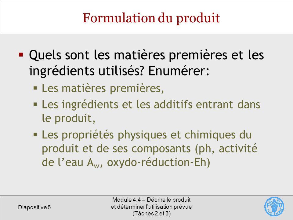 Diapositive 5 Module 4.4 – Décrire le produit et déterminer lutilisation prévue (Tâches 2 et 3) Formulation du produit Quels sont les matières premièr