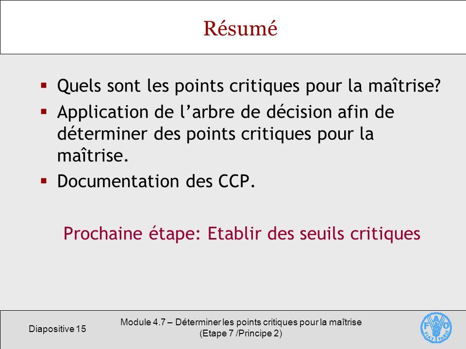 Diapositive 15 Module 4.7 – Déterminer les points critiques pour la maîtrise (Etape 7 /Principe 2) Résumé Quels sont les points critiques pour la maît
