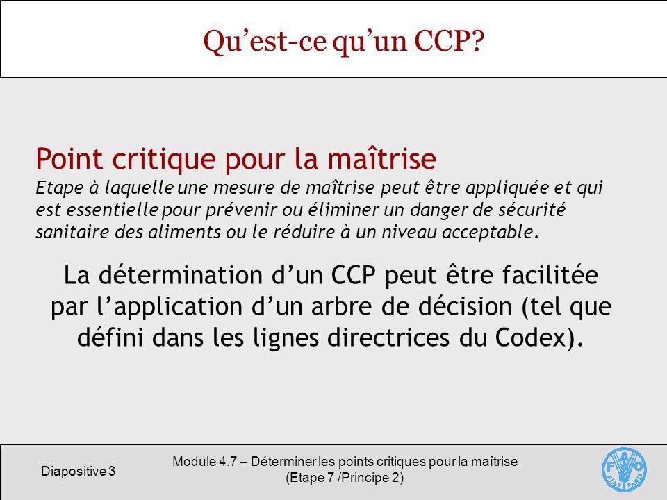 Diapositive 4 Module 4.7 – Déterminer les points critiques pour la maîtrise (Etape 7 /Principe 2) Larbre de décision Série de quatre questions systématiques concues pour évaluer objectivement si un CCP est nécessaire pour maîtriser le danger identifié à une étape donnée.