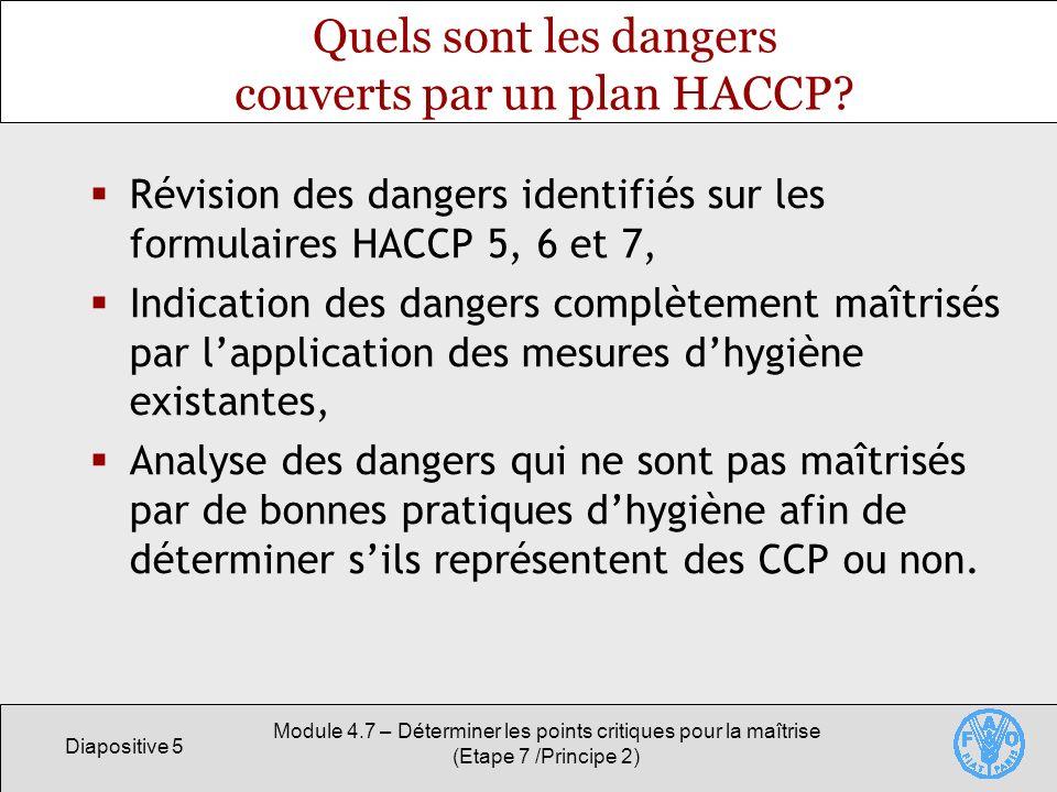 Diapositive 5 Module 4.7 – Déterminer les points critiques pour la maîtrise (Etape 7 /Principe 2) Quels sont les dangers couverts par un plan HACCP? R