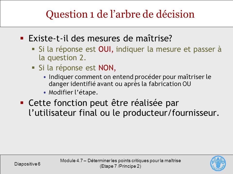 Diapositive 7 Module 4.7 – Déterminer les points critiques pour la maîtrise (Etape 7 /Principe 2) Question 2 de larbre de décision Cette étape est-elle spécifiquement conçue pour éliminer la probabilité d apparition d un danger ou la ramener à un niveau acceptable .