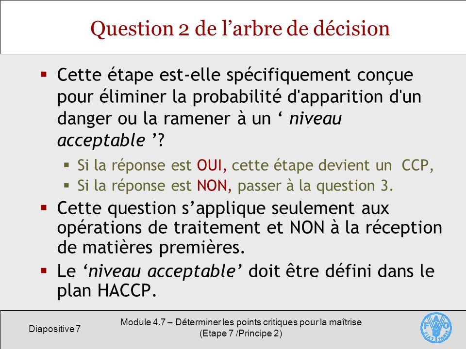 Diapositive 8 Module 4.7 – Déterminer les points critiques pour la maîtrise (Etape 7 /Principe 2) Question 3 de larbre de décision Une contamination s accompagnant du (des) danger(s) identifié(s) peut-elle survenir, ou le danger peut-il augmenter jusqu à atteindre un niveau inacceptable.