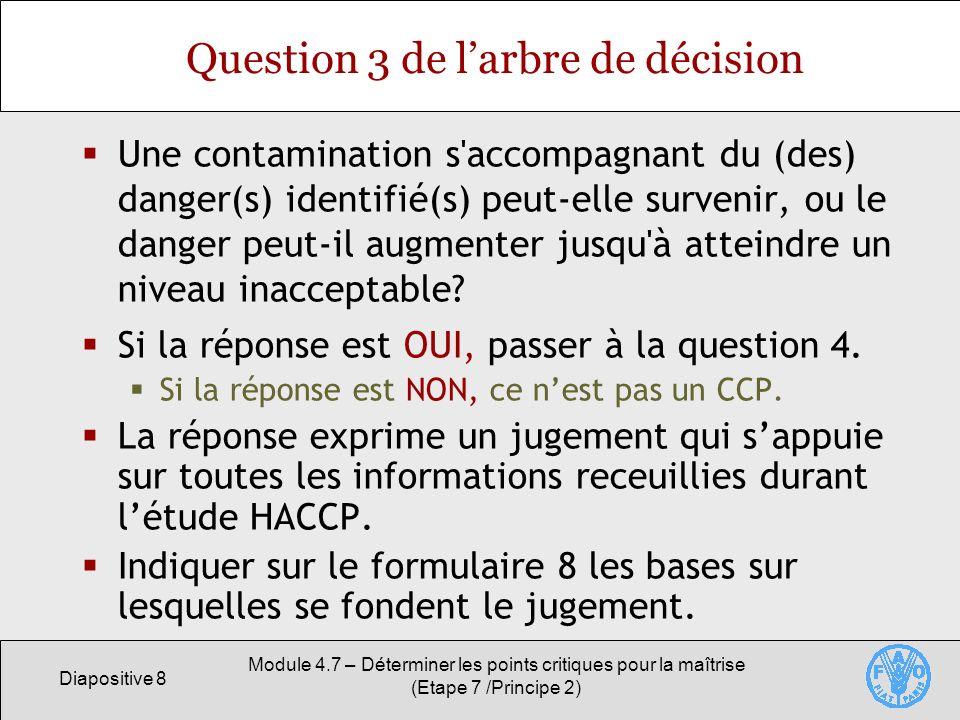 Diapositive 9 Module 4.7 – Déterminer les points critiques pour la maîtrise (Etape 7 /Principe 2) Question 4 de larbre de décision Une étape ultérieure peut-elle éliminer le danger ou le réduire à un niveau acceptable.