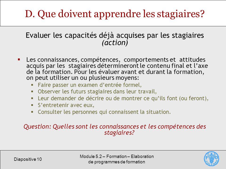Diapositive 10 Module 5.2 – Formation – Elaboration de programmes de formation D. Que doivent apprendre les stagiaires? Les connaissances, compétences