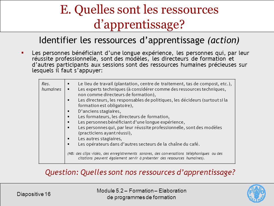 Diapositive 16 Module 5.2 – Formation – Elaboration de programmes de formation E. Quelles sont les ressources dapprentissage? Les personnes bénéfician