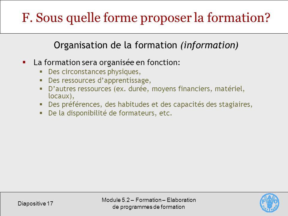 Diapositive 17 Module 5.2 – Formation – Elaboration de programmes de formation F. Sous quelle forme proposer la formation? La formation sera organisée