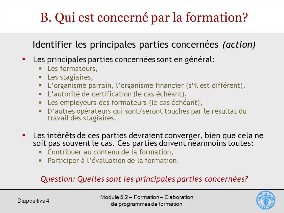 Diapositive 4 Module 5.2 – Formation – Elaboration de programmes de formation B. Qui est concerné par la formation? Les principales parties concernées