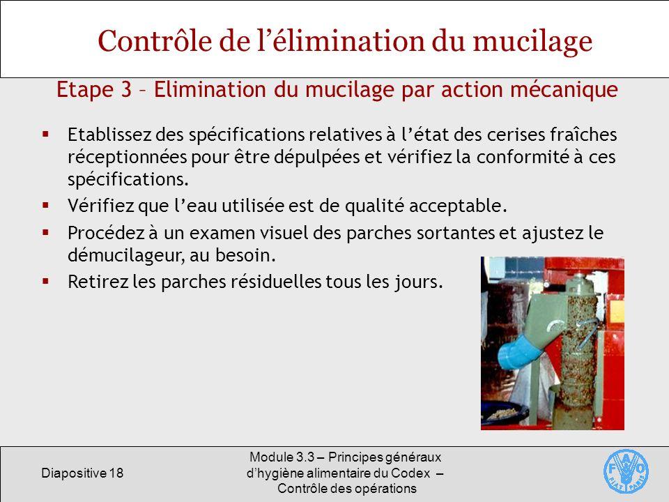 Diapositive 18 Module 3.3 – Principes généraux dhygiène alimentaire du Codex – Contrôle des opérations Etape 3 – Elimination du mucilage par action mé