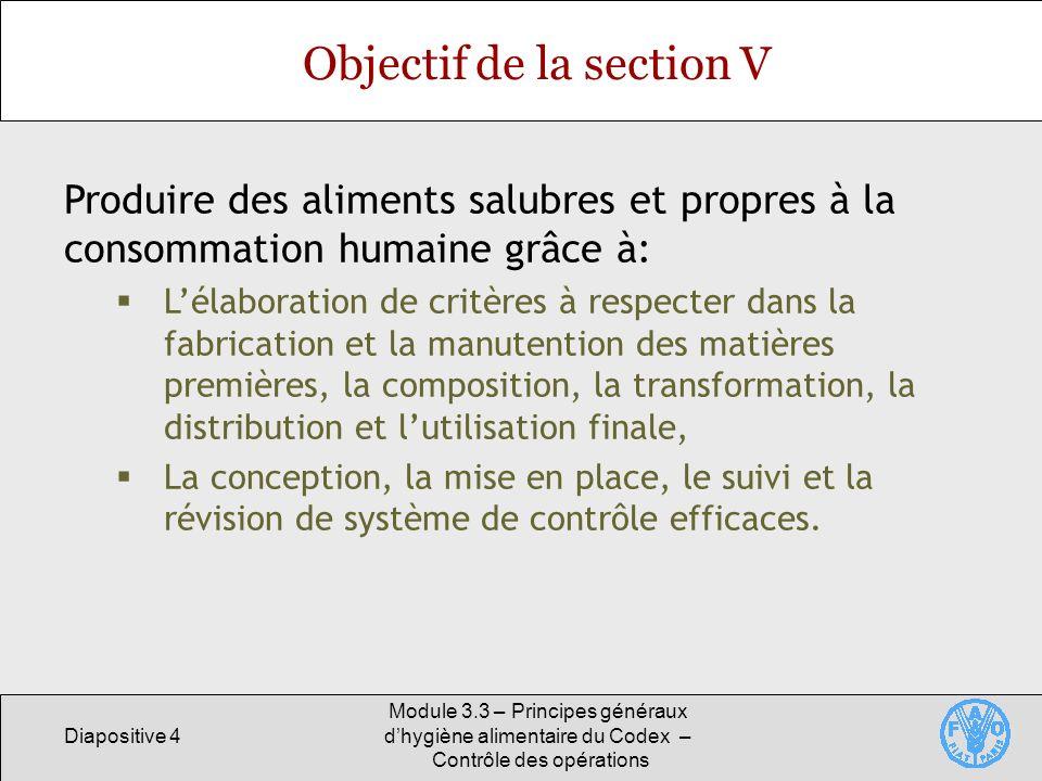 Diapositive 4 Module 3.3 – Principes généraux dhygiène alimentaire du Codex – Contrôle des opérations Objectif de la section V Produire des aliments s