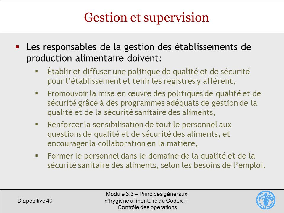 Diapositive 40 Module 3.3 – Principes généraux dhygiène alimentaire du Codex – Contrôle des opérations Gestion et supervision Les responsables de la g