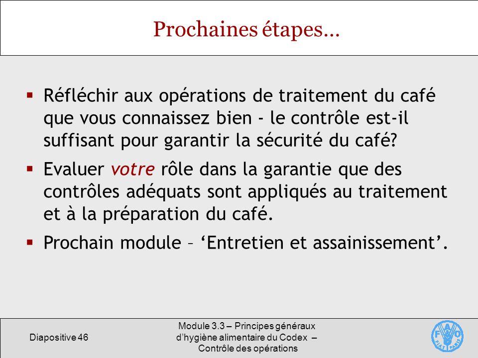Diapositive 46 Module 3.3 – Principes généraux dhygiène alimentaire du Codex – Contrôle des opérations Prochaines étapes… Réfléchir aux opérations de