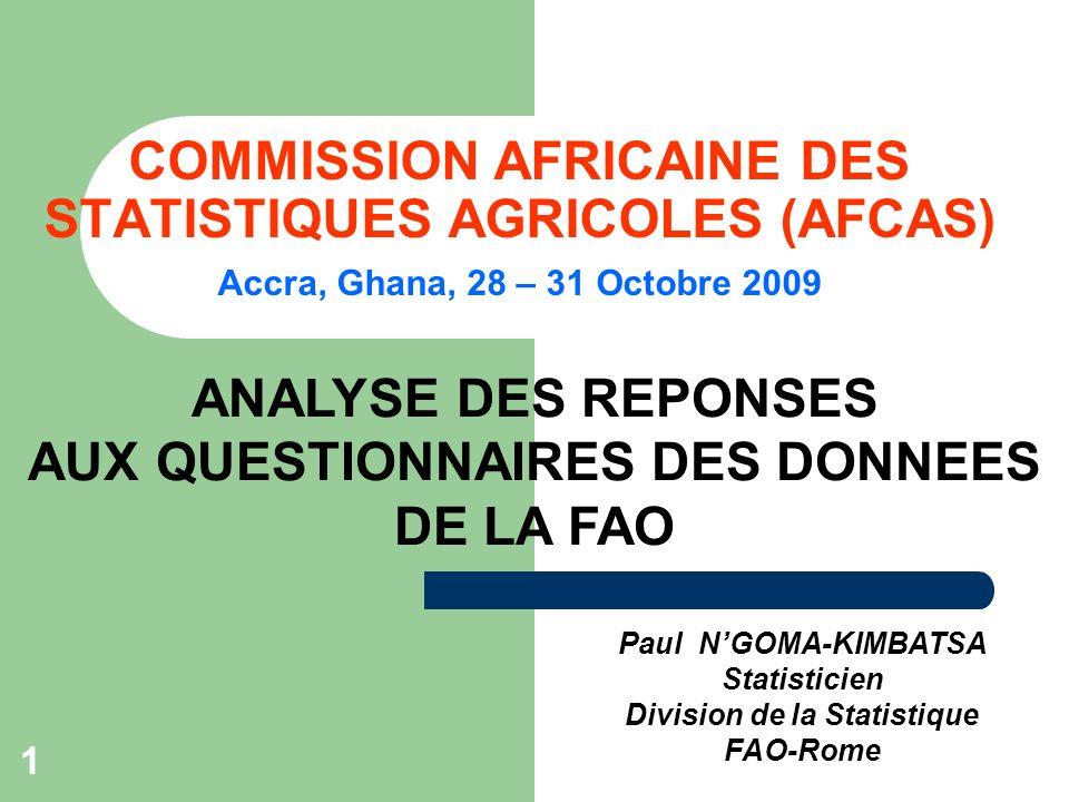 1 COMMISSION AFRICAINE DES STATISTIQUES AGRICOLES (AFCAS) Accra, Ghana, 28 – 31 Octobre 2009 Paul NGOMA-KIMBATSA Statisticien Division de la Statistique FAO-Rome ANALYSE DES REPONSES AUX QUESTIONNAIRES DES DONNEES DE LA FAO