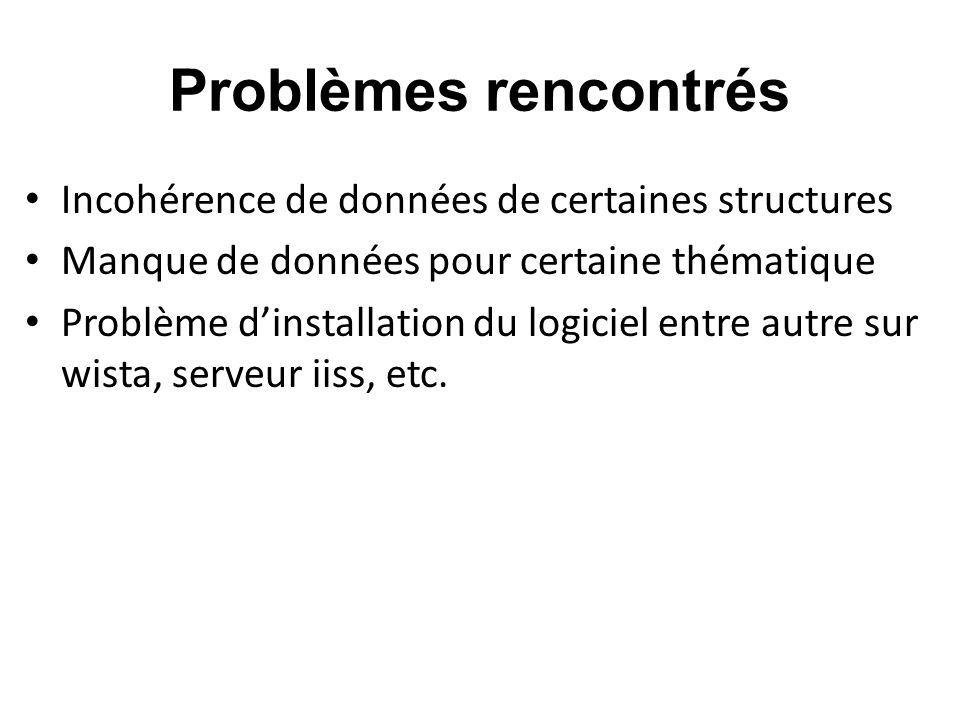 Problèmes rencontrés Incohérence de données de certaines structures Manque de données pour certaine thématique Problème dinstallation du logiciel entr