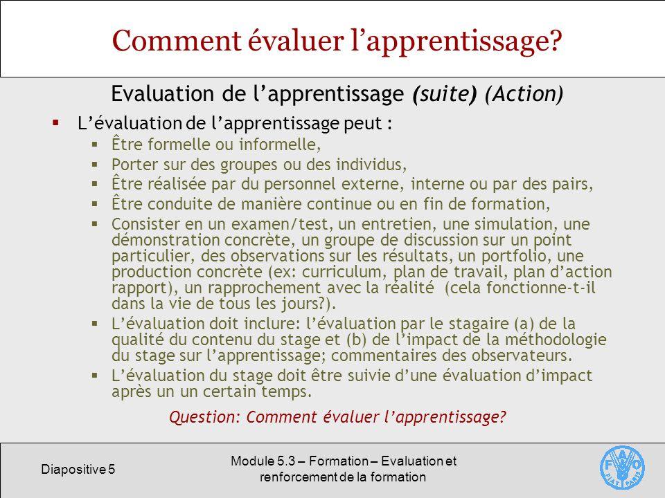 Diapositive 6 Module 5.3 – Formation – Evaluation et renforcement de la formation Evaluation de limpact Une évaluation dimpact à long terme permet de savoir si la formation a donné des résultats concrets.