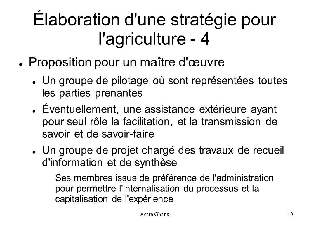 Accra Ghana10 Élaboration d'une stratégie pour l'agriculture - 4 Proposition pour un maître d'œuvre Un groupe de pilotage où sont représentées toutes