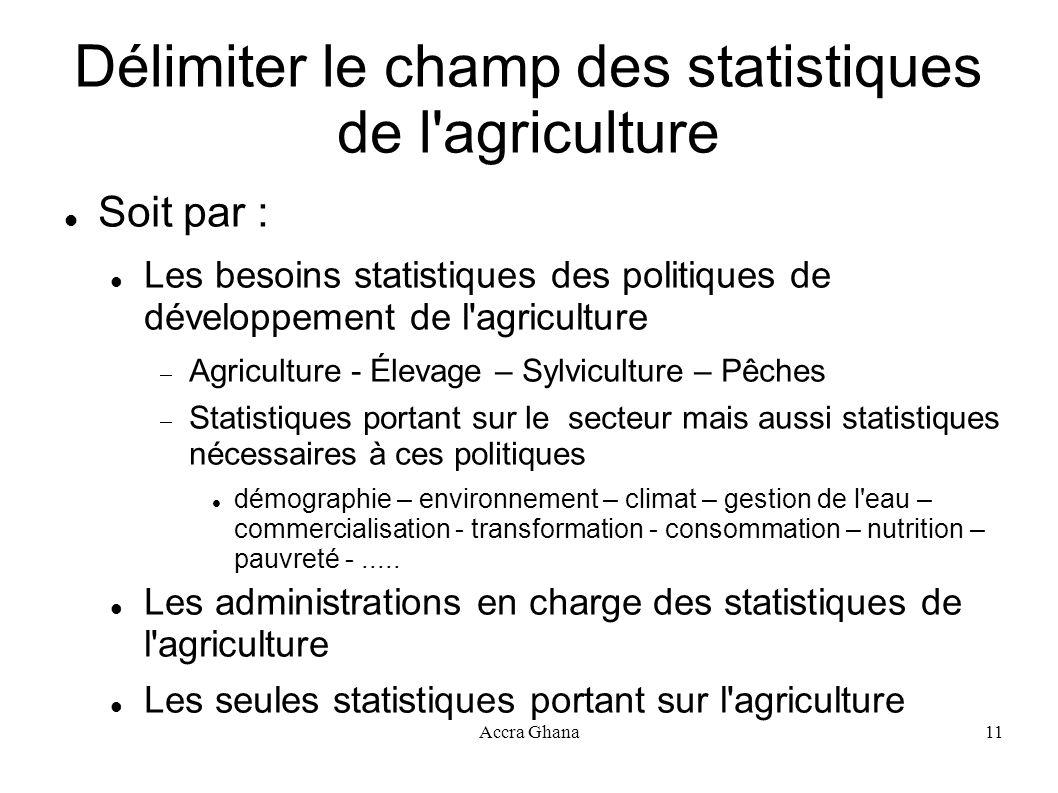 Accra Ghana11 Délimiter le champ des statistiques de l'agriculture Soit par : Les besoins statistiques des politiques de développement de l'agricultur