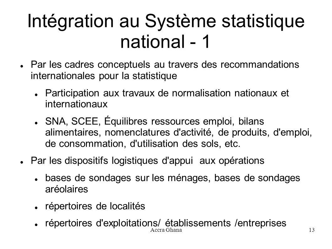 Accra Ghana13 Intégration au Système statistique national - 1 Par les cadres conceptuels au travers des recommandations internationales pour la statis