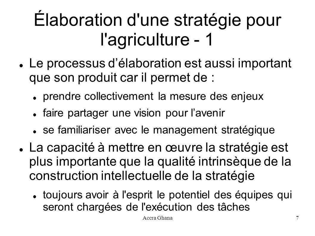 Accra Ghana7 Élaboration d'une stratégie pour l'agriculture - 1 Le processus délaboration est aussi important que son produit car il permet de : prend