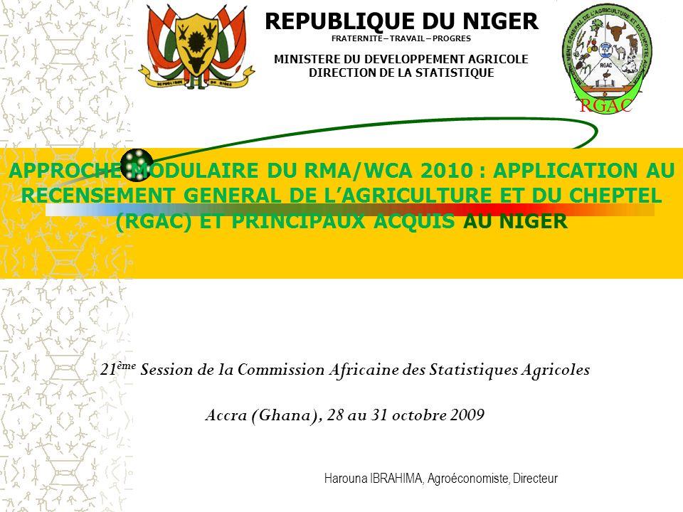 21 ème Session de la Commission Africaine des Statistiques Agricoles Accra (Ghana), 28 au 31 octobre 2009 REPUBLIQUE DU NIGER FRATERNITE – TRAVAIL – PROGRES MINISTERE DU DEVELOPPEMENT AGRICOLE DIRECTION DE LA STATISTIQUE APPROCHE MODULAIRE DU RMA/WCA 2010 : APPLICATION AU RECENSEMENT GENERAL DE LAGRICULTURE ET DU CHEPTEL (RGAC) ET PRINCIPAUX ACQUIS AU NIGER Harouna IBRAHIMA, Agroéconomiste, Directeur RGAC