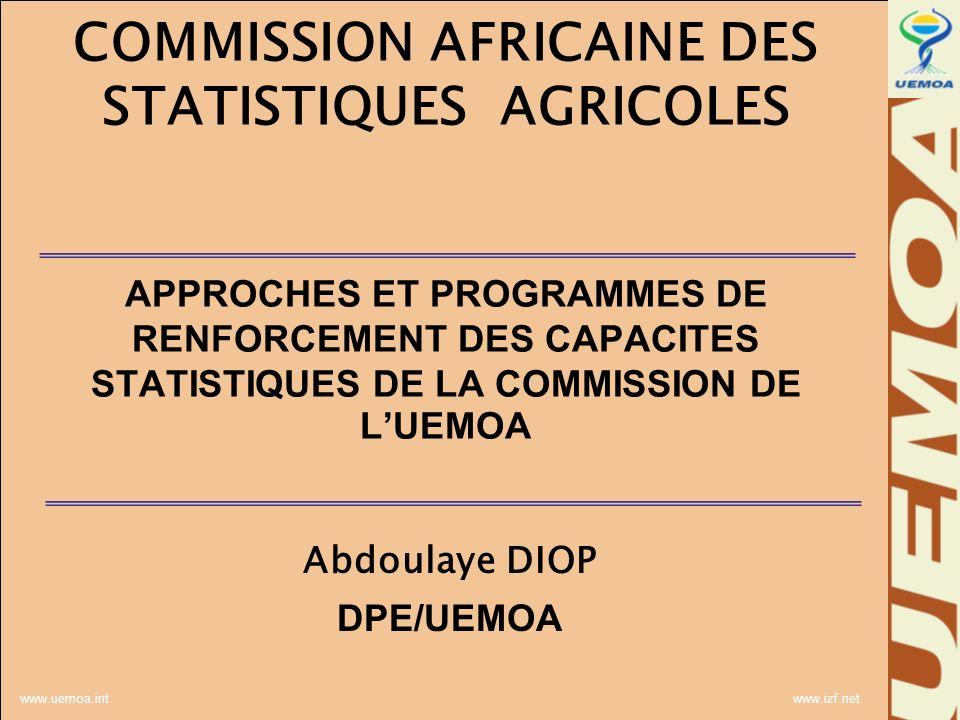 www.uemoa.int www.izf.net COMMISSION AFRICAINE DES STATISTIQUES AGRICOLES APPROCHES ET PROGRAMMES DE RENFORCEMENT DES CAPACITES STATISTIQUES DE LA COMMISSION DE LUEMOA Abdoulaye DIOP DPE/UEMOA