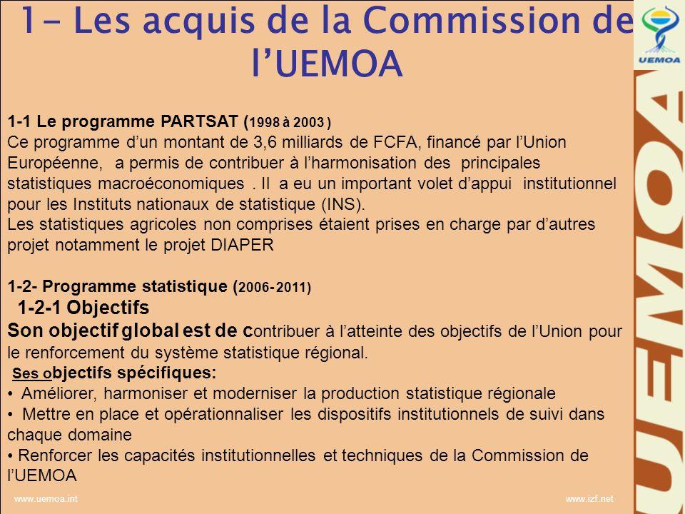 www.uemoa.int www.izf.net 1- Les acquis de la Commission de lUEMOA 1-1 Le programme PARTSAT ( 1998 à 2003 ) Ce programme dun montant de 3,6 milliards de FCFA, financé par lUnion Européenne, a permis de contribuer à lharmonisation des principales statistiques macroéconomiques.