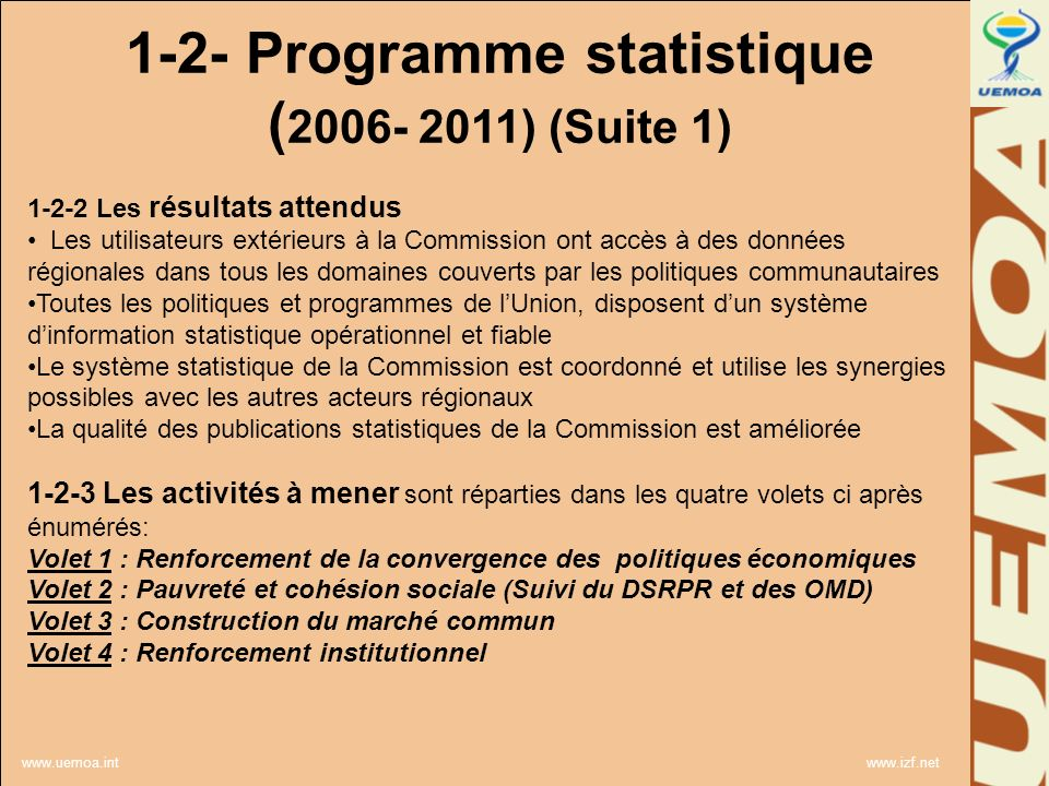 www.uemoa.int www.izf.net L 1-2- Programme statistique ( 2006- 2011) (Suite 1) 1-2-2 Les résultats attendus Les utilisateurs extérieurs à la Commission ont accès à des données régionales dans tous les domaines couverts par les politiques communautaires Toutes les politiques et programmes de lUnion, disposent dun système dinformation statistique opérationnel et fiable Le système statistique de la Commission est coordonné et utilise les synergies possibles avec les autres acteurs régionaux La qualité des publications statistiques de la Commission est améliorée 1-2-3 Les activités à mener sont réparties dans les quatre volets ci après énumérés: Volet 1 : Renforcement de la convergence des politiques économiques Volet 2 : Pauvreté et cohésion sociale (Suivi du DSRPR et des OMD) Volet 3 : Construction du marché commun Volet 4 : Renforcement institutionnel
