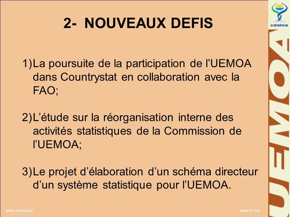 www.uemoa.int www.izf.net 2- NOUVEAUX DEFIS 1)La poursuite de la participation de lUEMOA dans Countrystat en collaboration avec la FAO; 2)Létude sur la réorganisation interne des activités statistiques de la Commission de lUEMOA; 3)Le projet délaboration dun schéma directeur dun système statistique pour lUEMOA.