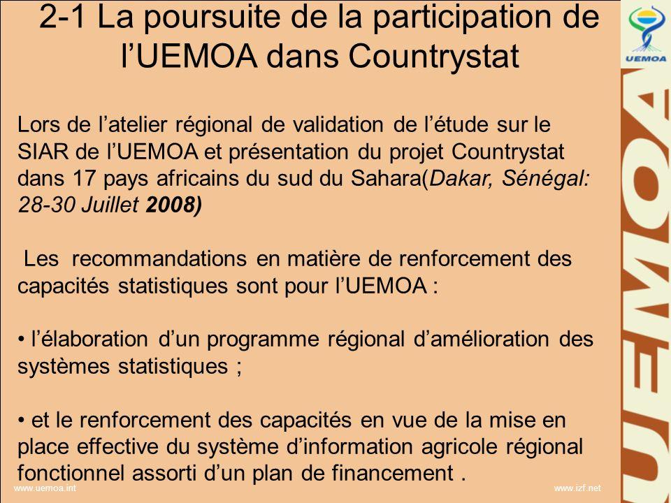 www.uemoa.int www.izf.net 2-1 La poursuite de la participation de lUEMOA dans Countrystat Lors de latelier régional de validation de létude sur le SIAR de lUEMOA et présentation du projet Countrystat dans 17 pays africains du sud du Sahara(Dakar, Sénégal: 28-30 Juillet 2008) Les recommandations en matière de renforcement des capacités statistiques sont pour lUEMOA : lélaboration dun programme régional damélioration des systèmes statistiques ; et le renforcement des capacités en vue de la mise en place effective du système dinformation agricole régional fonctionnel assorti dun plan de financement.