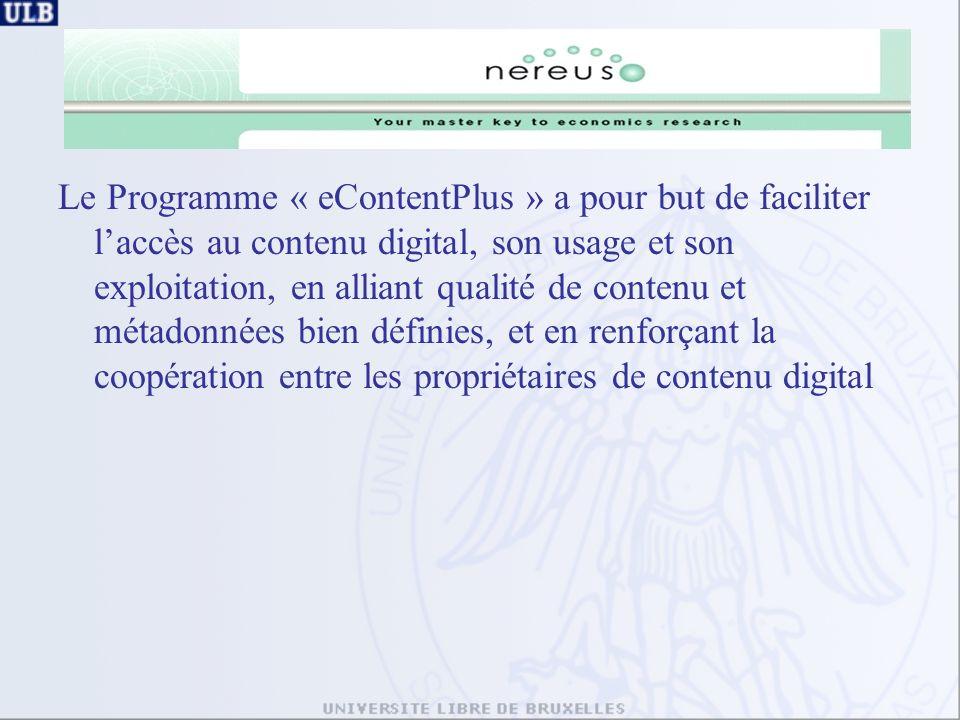 Le Programme « eContentPlus » a pour but de faciliter laccès au contenu digital, son usage et son exploitation, en alliant qualité de contenu et métadonnées bien définies, et en renforçant la coopération entre les propriétaires de contenu digital