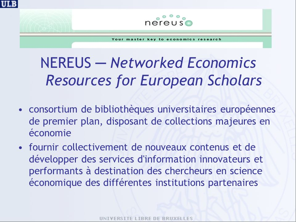 NEREUS Networked Economics Resources for European Scholars consortium de bibliothèques universitaires européennes de premier plan, disposant de collections majeures en économie fournir collectivement de nouveaux contenus et de développer des services d information innovateurs et performants à destination des chercheurs en science économique des différentes institutions partenaires