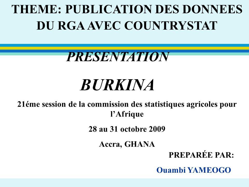 PRESENTATION BURKINA THEME: PUBLICATION DES DONNEES DU RGA AVEC COUNTRYSTAT PREPARÉE PAR: Ouambi YAMEOGO 21éme session de la commission des statistiqu