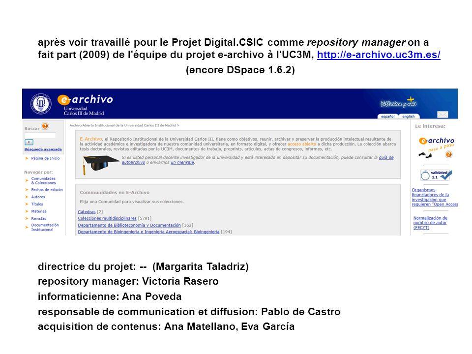 après voir travaillé pour le Projet Digital.CSIC comme repository manager on a fait part (2009) de l équipe du projet e-archivo à l UC3M, http://e-archivo.uc3m.es/http://e-archivo.uc3m.es/ (encore DSpace 1.6.2) directrice du projet: -- (Margarita Taladriz) repository manager: Victoria Rasero informaticienne: Ana Poveda responsable de communication et diffusion: Pablo de Castro acquisition de contenus: Ana Matellano, Eva García