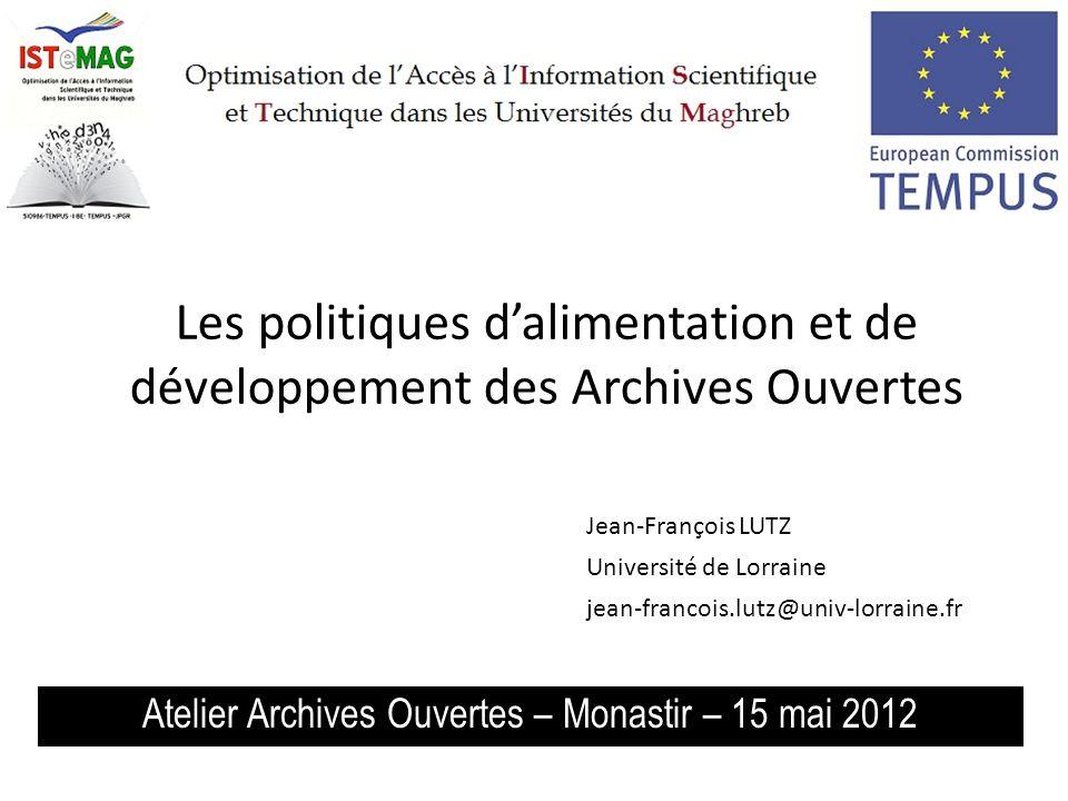 Les politiques dalimentation et de développement des Archives Ouvertes Atelier Archives Ouvertes – Monastir – 15 mai 2012 Jean-François LUTZ Université de Lorraine jean-francois.lutz@univ-lorraine.fr