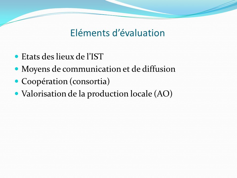 Eléments dévaluation Etats des lieux de lIST Moyens de communication et de diffusion Coopération (consortia) Valorisation de la production locale (AO)