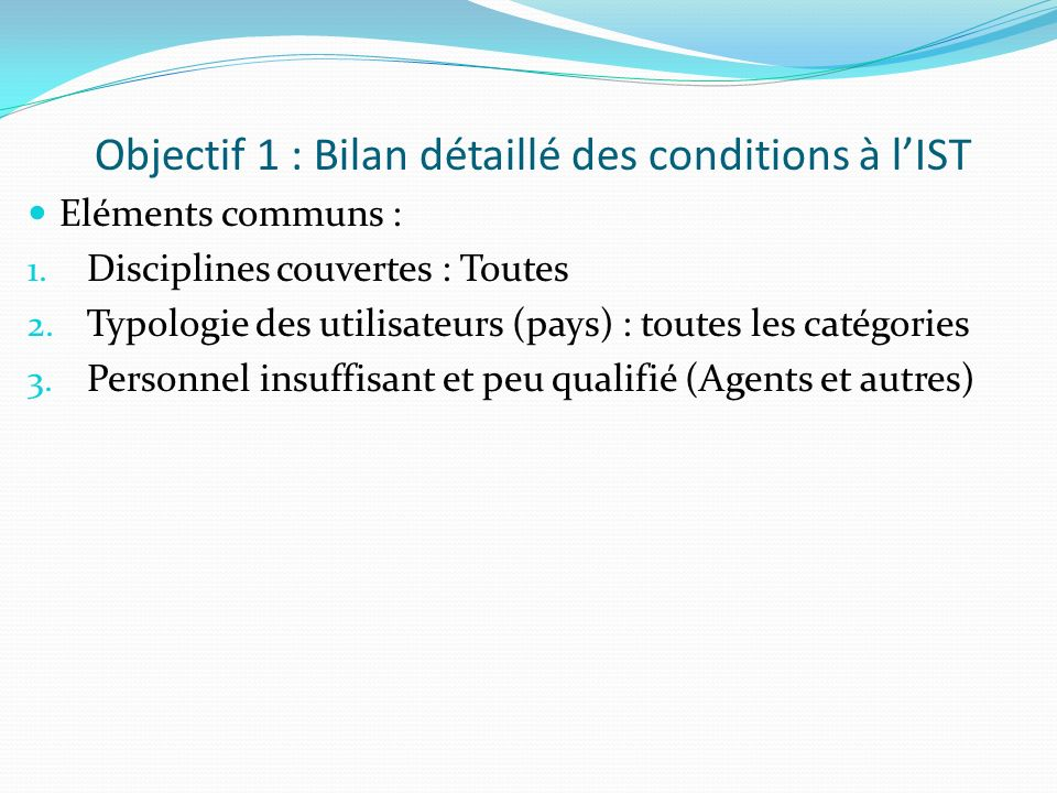 Objectif 1 : Bilan détaillé des conditions à lIST Eléments communs : 1. Disciplines couvertes : Toutes 2. Typologie des utilisateurs (pays) : toutes l