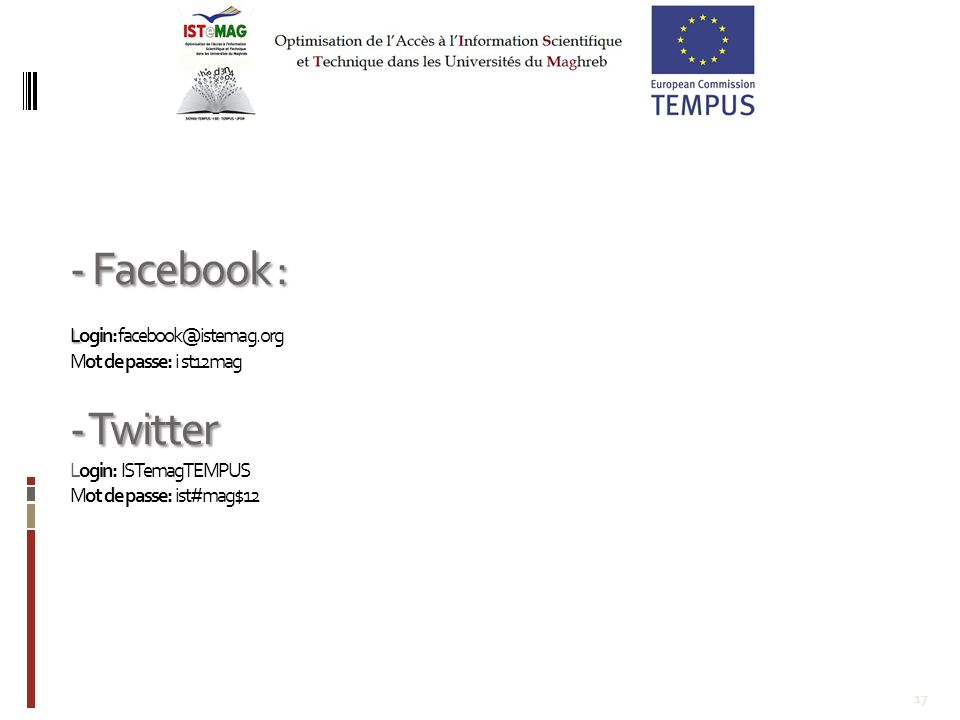 17 - Facebook : L - Twitter - Facebook : Login: facebook@istemag.org Mot de passe: i st12mag - Twitter Login: ISTemagTEMPUS Mot de passe: ist#mag$12