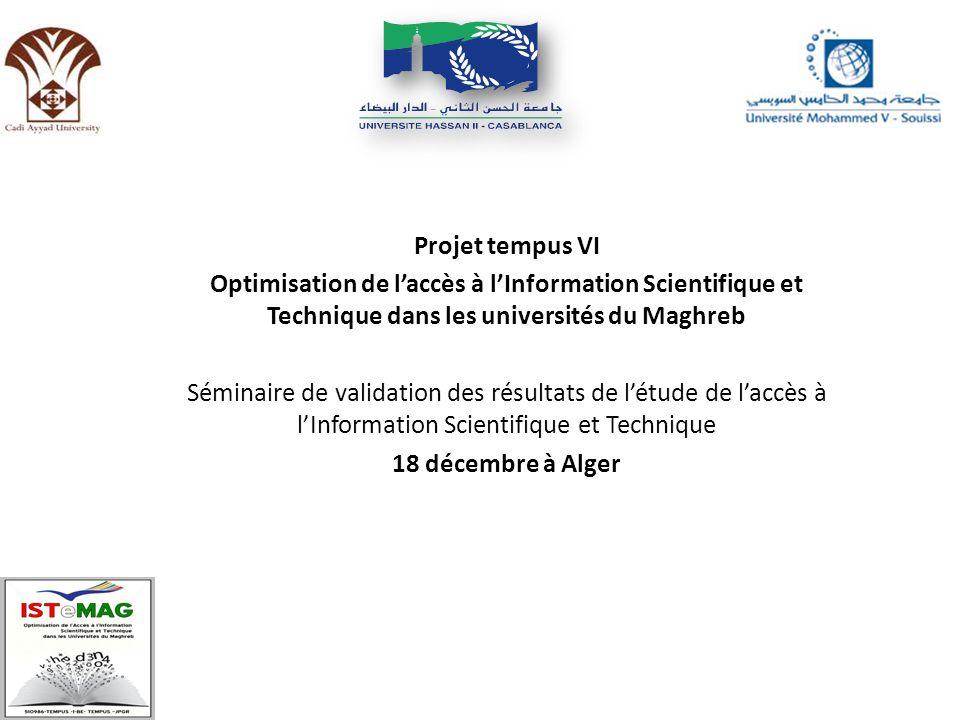 Projet tempus VI Optimisation de laccès à lInformation Scientifique et Technique dans les universités du Maghreb Séminaire de validation des résultats de létude de laccès à lInformation Scientifique et Technique 18 décembre à Alger