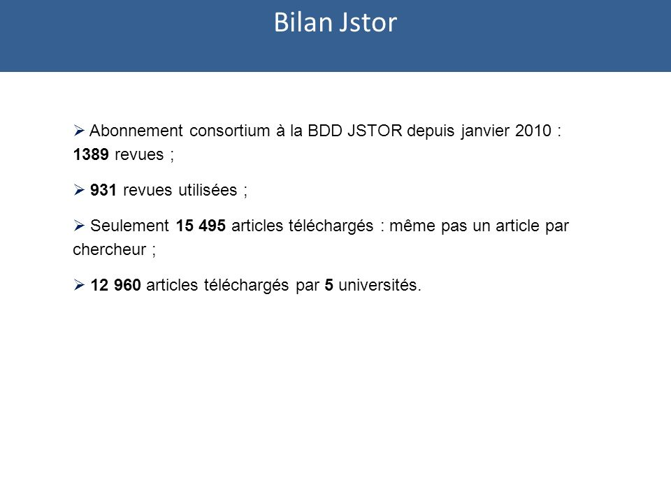 Abonnement consortium à la BDD JSTOR depuis janvier 2010 : 1389 revues ; 931 revues utilisées ; Seulement 15 495 articles téléchargés : même pas un article par chercheur ; 12 960 articles téléchargés par 5 universités.