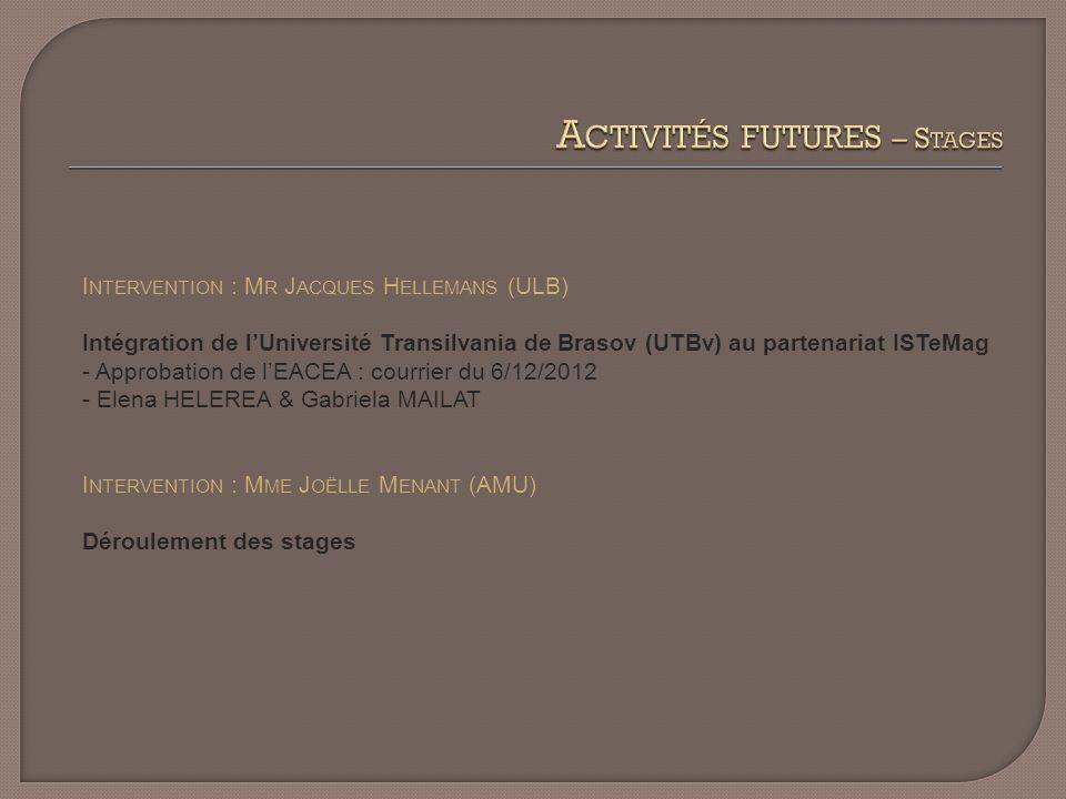 I NTERVENTION : M R J ACQUES H ELLEMANS (ULB) Intégration de lUniversité Transilvania de Brasov (UTBv) au partenariat ISTeMag - Approbation de lEACEA : courrier du 6/12/2012 - Elena HELEREA & Gabriela MAILAT I NTERVENTION : M ME J OËLLE M ENANT (AMU) Déroulement des stages